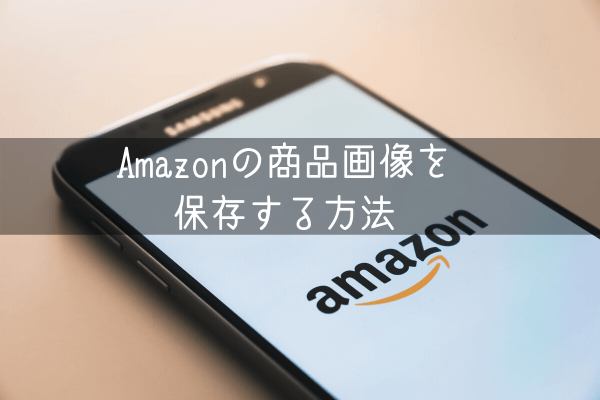 Amazonの商品画像をスマホ・パソコン保存する方法